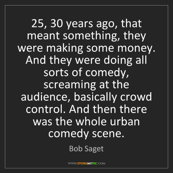 Bob Saget: 25, 30 years ago, that meant something, they were making...
