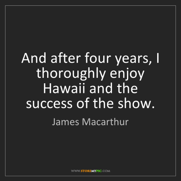 James Macarthur: And after four years, I thoroughly enjoy Hawaii and the...