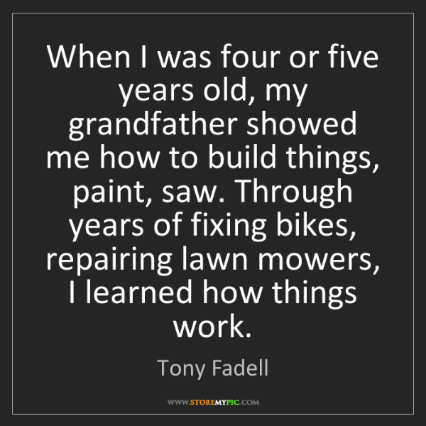Tony Fadell: When I was four or five years old, my grandfather showed...
