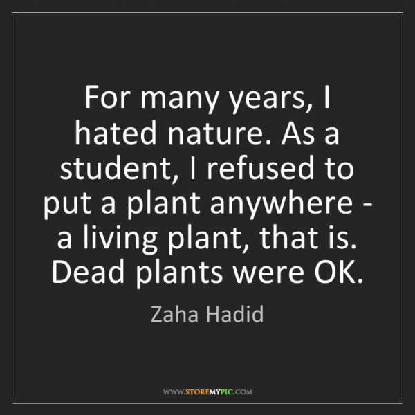 Zaha Hadid: For many years, I hated nature. As a student, I refused...