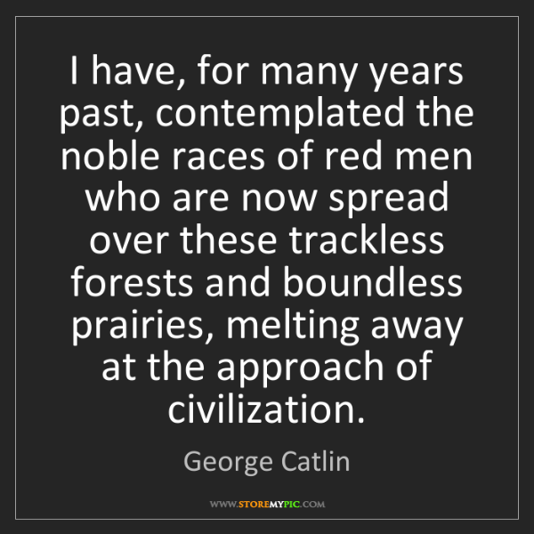 George Catlin: I have, for many years past, contemplated the noble races...