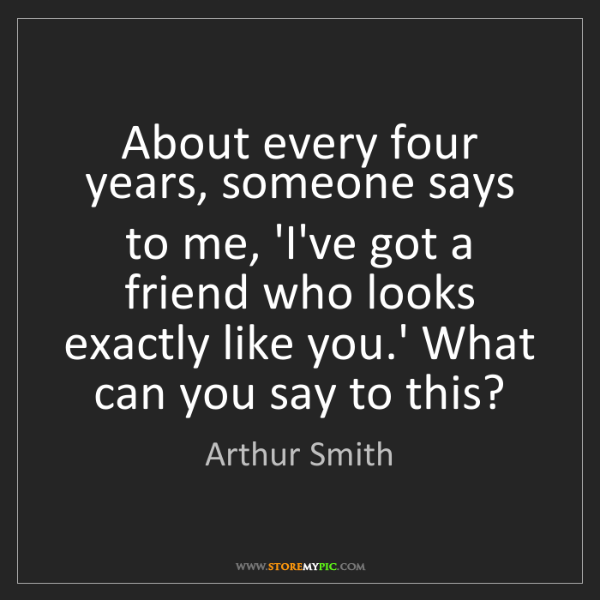 Arthur Smith: About every four years, someone says to me, 'I've got...