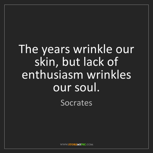 Socrates: The years wrinkle our skin, but lack of enthusiasm wrinkles...