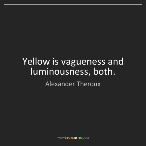 Alexander Theroux: Yellow is vagueness and luminousness, both.