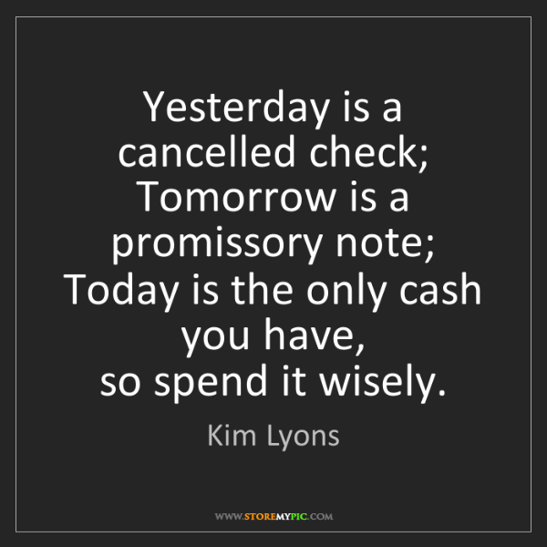 Kim Lyons: Yesterday is a cancelled check;  Tomorrow is a promissory...