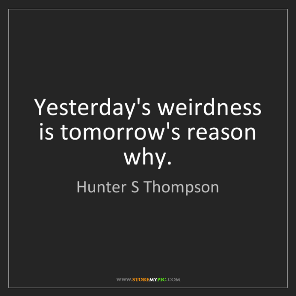 Hunter S Thompson: Yesterday's weirdness is tomorrow's reason why.