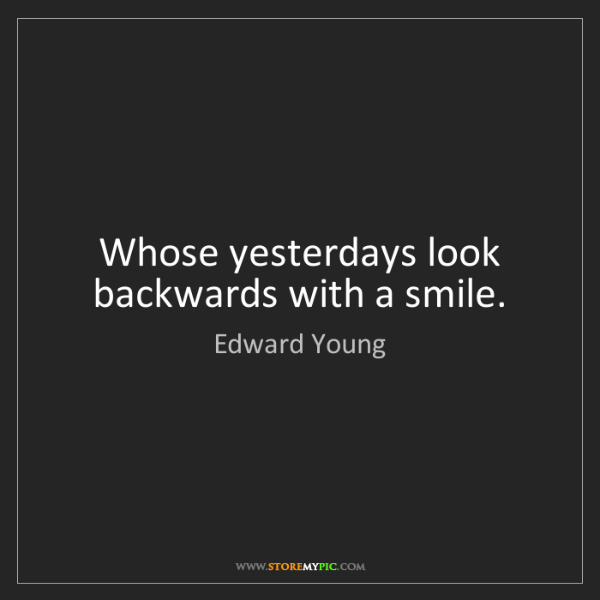 Edward Young: Whose yesterdays look backwards with a smile.