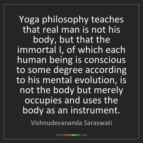 Vishnudevananda Saraswati: Yoga philosophy teaches that real man is not his body,...