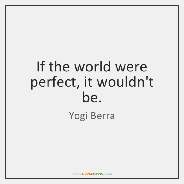 If the world were perfect, it wouldn't be.
