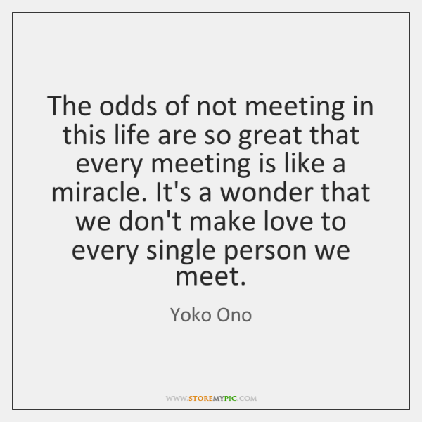 The odds of not meeting in this life are so great that ...