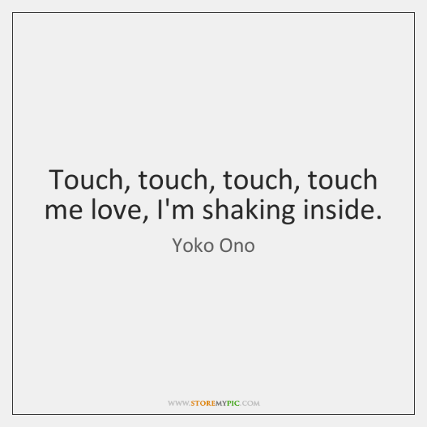 Touch, touch, touch, touch me love, I'm shaking inside.