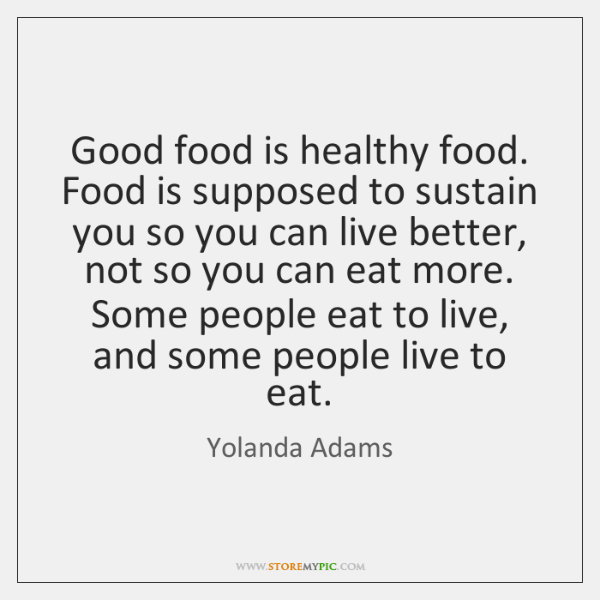 Good food is healthy food. Food is supposed to sustain you so ...