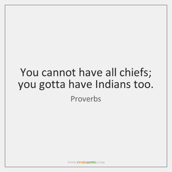 You cannot have all chiefs; you gotta have Indians too.