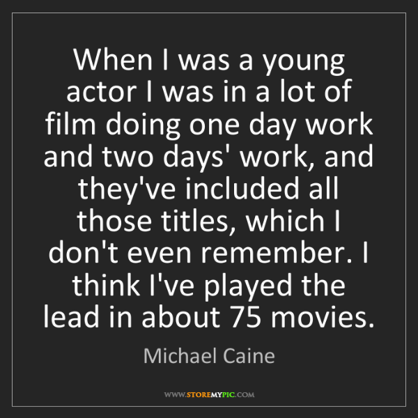 Michael Caine: When I was a young actor I was in a lot of film doing...