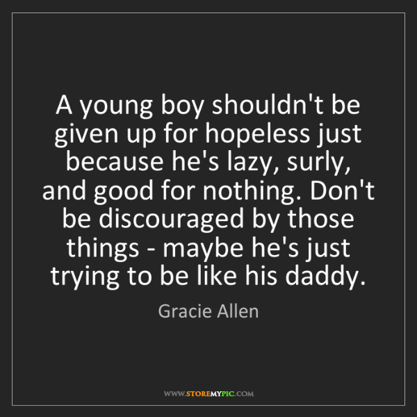 Gracie Allen: A young boy shouldn't be given up for hopeless just because...