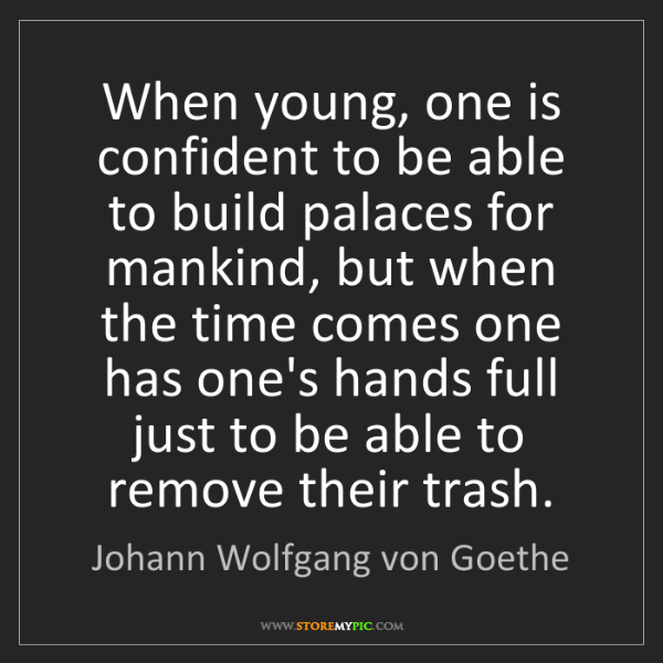 Johann Wolfgang von Goethe: When young, one is confident to be able to build palaces...