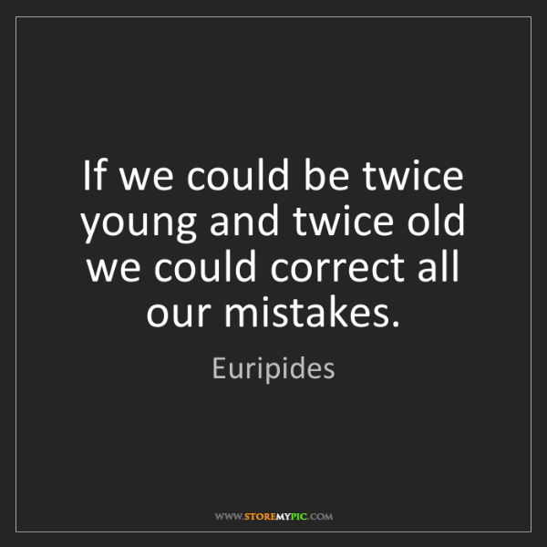 Euripides: If we could be twice young and twice old we could correct...
