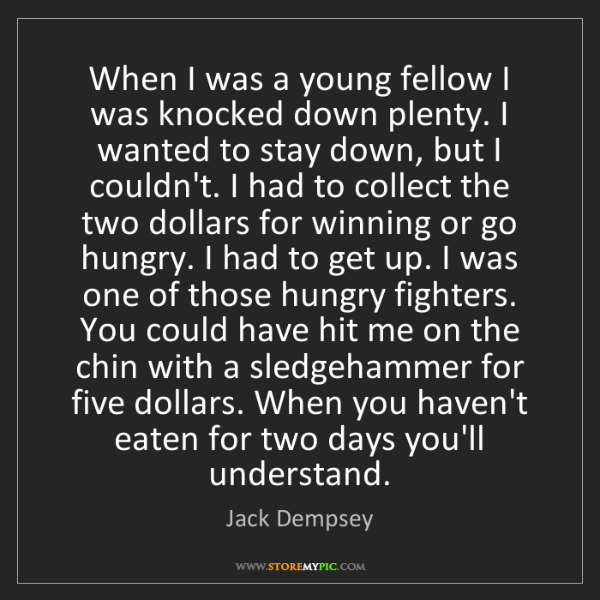 Jack Dempsey: When I was a young fellow I was knocked down plenty....