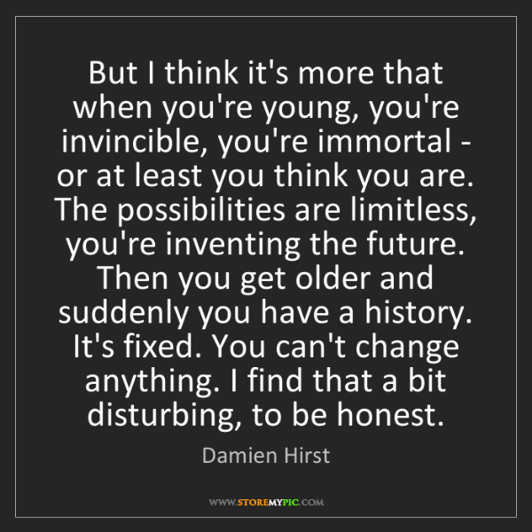Damien Hirst: But I think it's more that when you're young, you're...