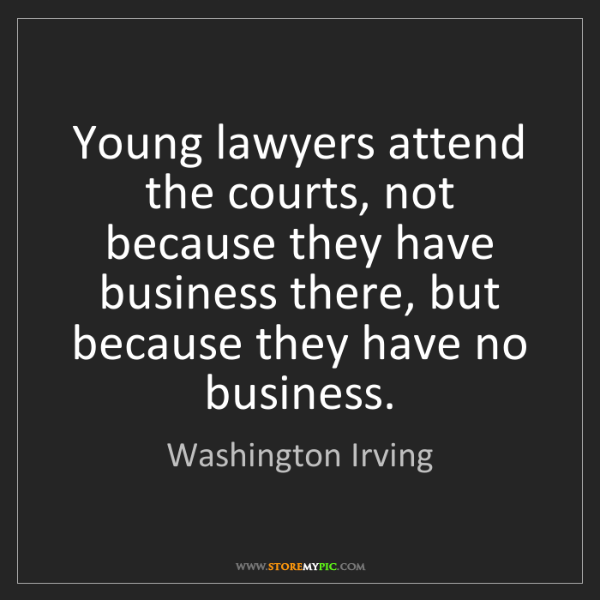 Washington Irving: Young lawyers attend the courts, not because they have...