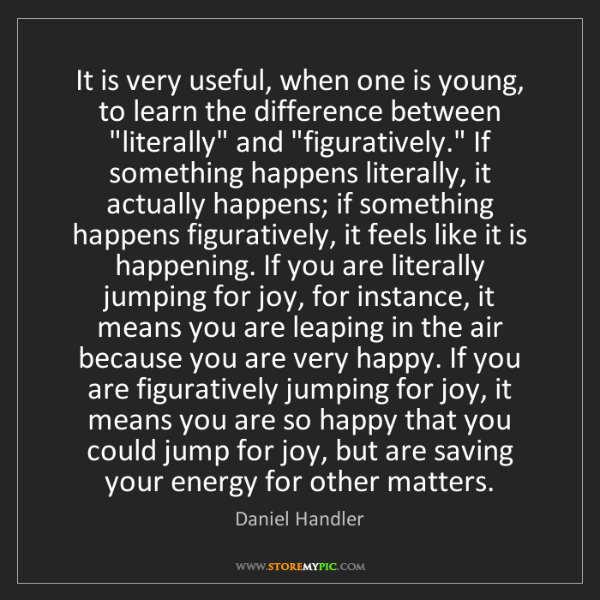 Daniel Handler: It is very useful, when one is young, to learn the difference...