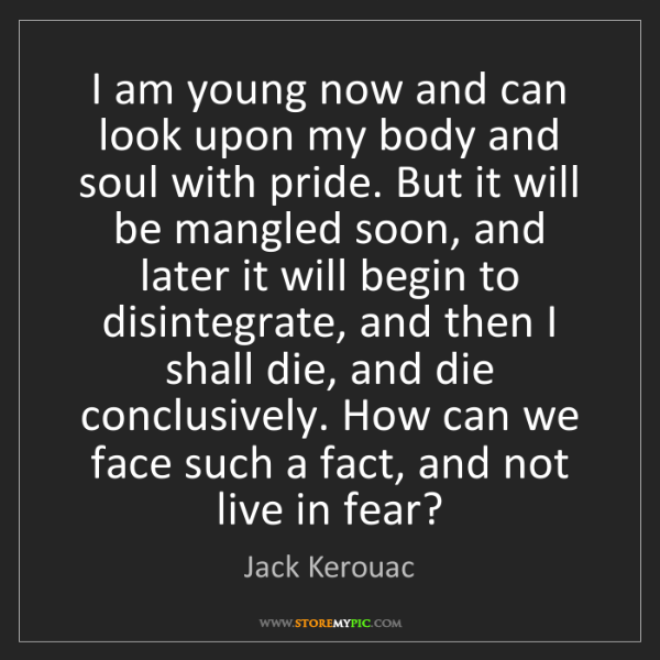 Jack Kerouac: I am young now and can look upon my body and soul with...