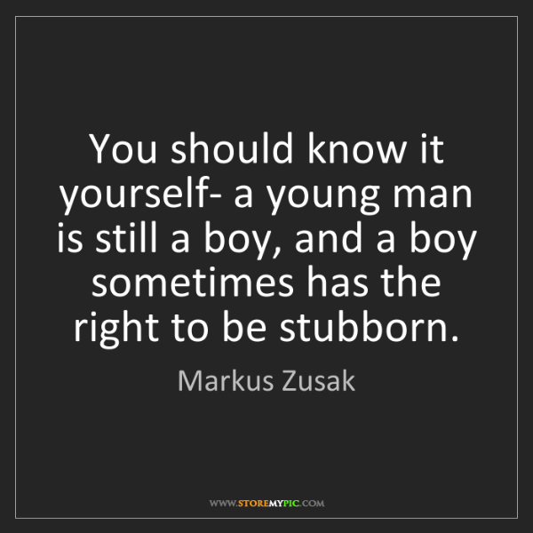 Markus Zusak: You should know it yourself- a young man is still a boy,...