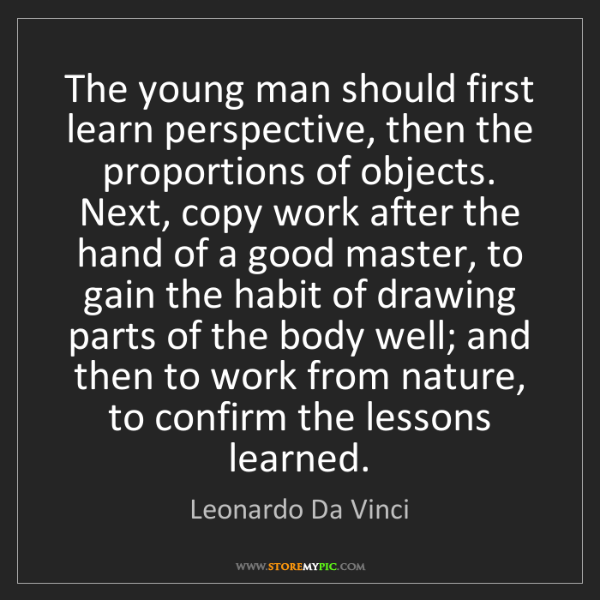 Leonardo Da Vinci: The young man should first learn perspective, then the...