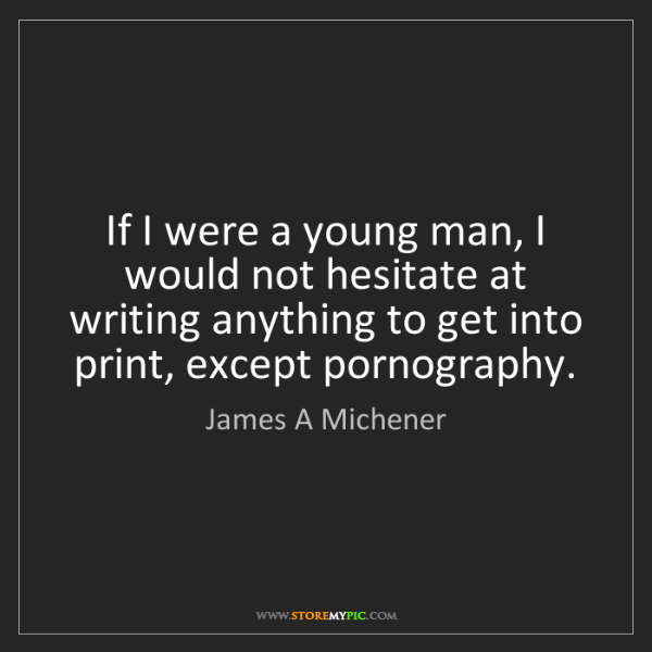 James A Michener: If I were a young man, I would not hesitate at writing...