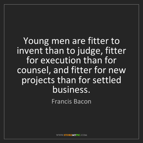 Francis Bacon: Young men are fitter to invent than to judge, fitter...