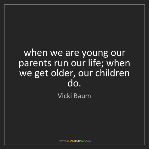 Vicki Baum: when we are young our parents run our life; when we get...