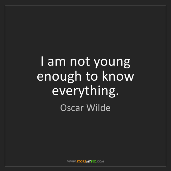 Oscar Wilde: I am not young enough to know everything.