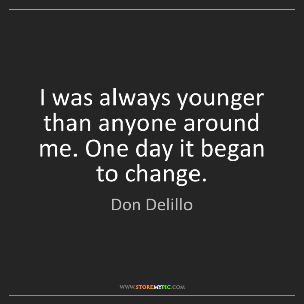 Don Delillo: I was always younger than anyone around me. One day it...