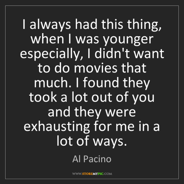 Al Pacino: I always had this thing, when I was younger especially,...