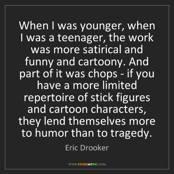 Eric Drooker: When I was younger, when I was a teenager, the work was...