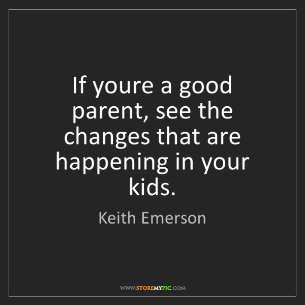 Keith Emerson: If youre a good parent, see the changes that are happening...