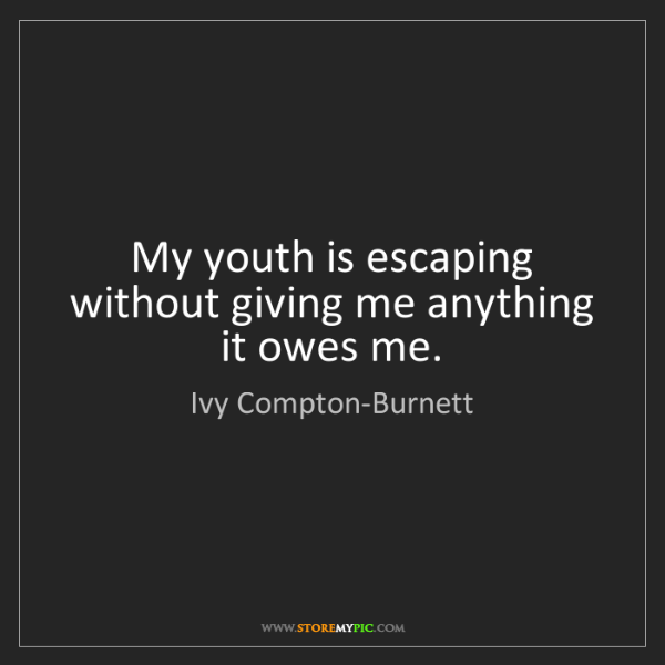 Ivy Compton-Burnett: My youth is escaping without giving me anything it owes...