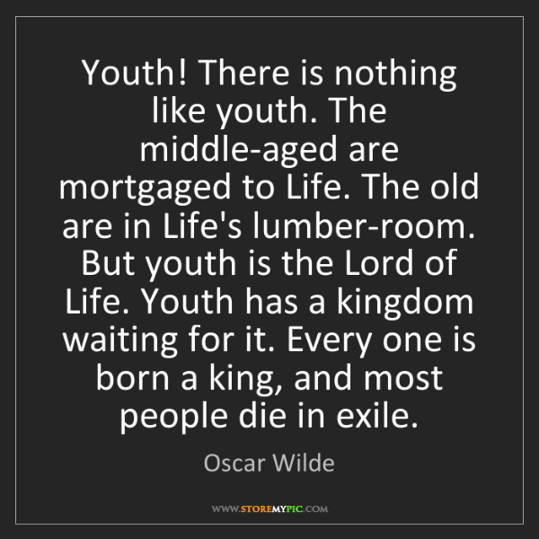 Oscar Wilde: Youth! There is nothing like youth. The middle-aged are...