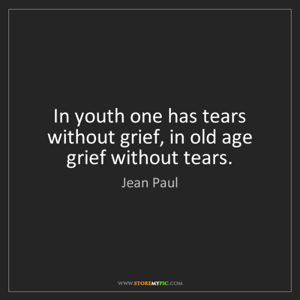 Jean Paul: In youth one has tears without grief, in old age grief...