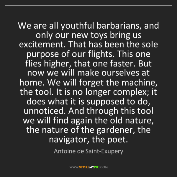 Antoine de Saint-Exupery: We are all youthful barbarians, and only our new toys...