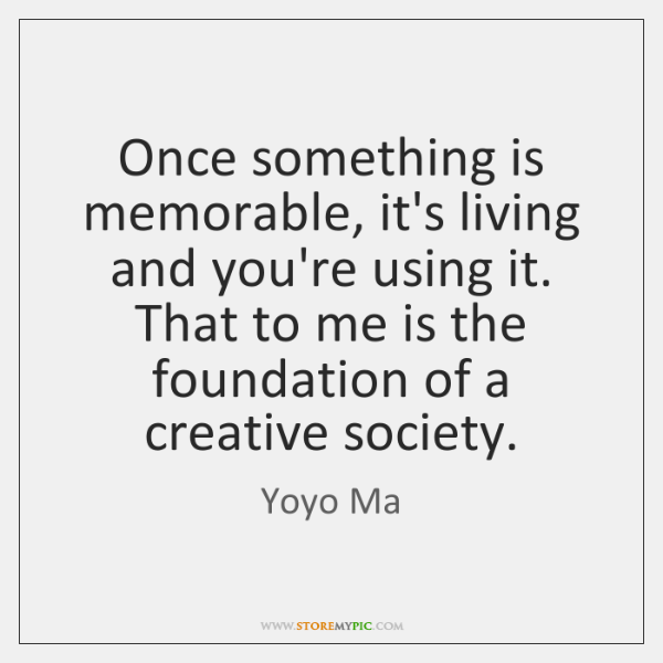 Once something is memorable, it's living and you're using it. That to ...