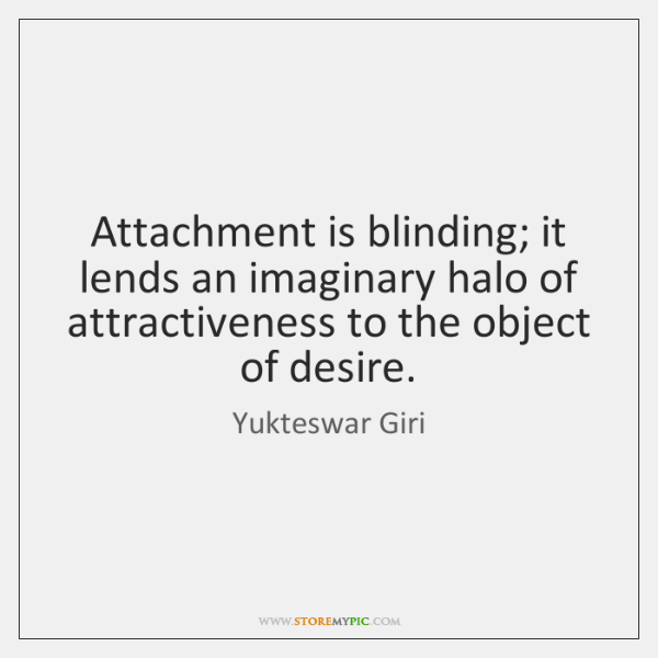 Attachment is blinding; it lends an imaginary halo of attractiveness to the ...