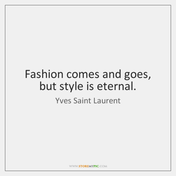 Fashion comes and goes, but style is eternal.