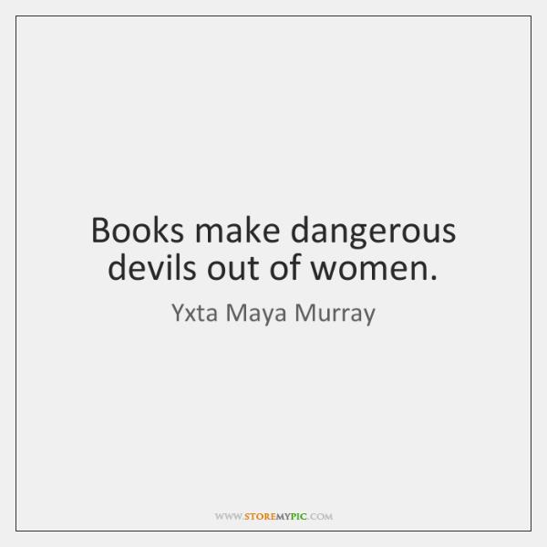 Books make dangerous devils out of women.