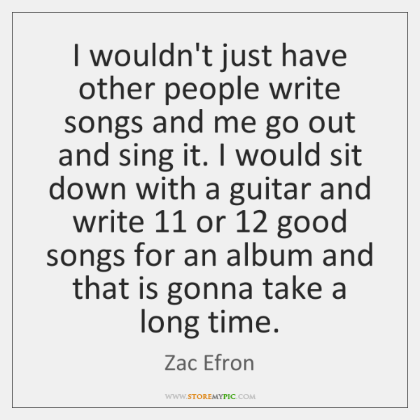 I wouldn't just have other people write songs and me go out ...