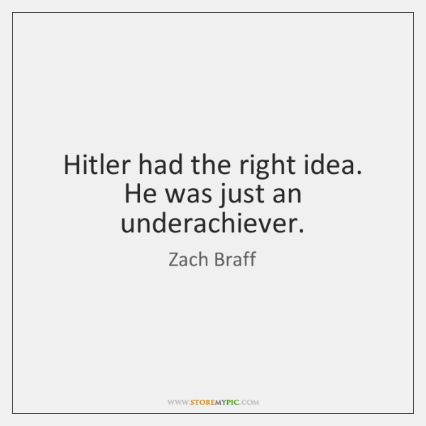 Hitler had the right idea. He was just an underachiever.