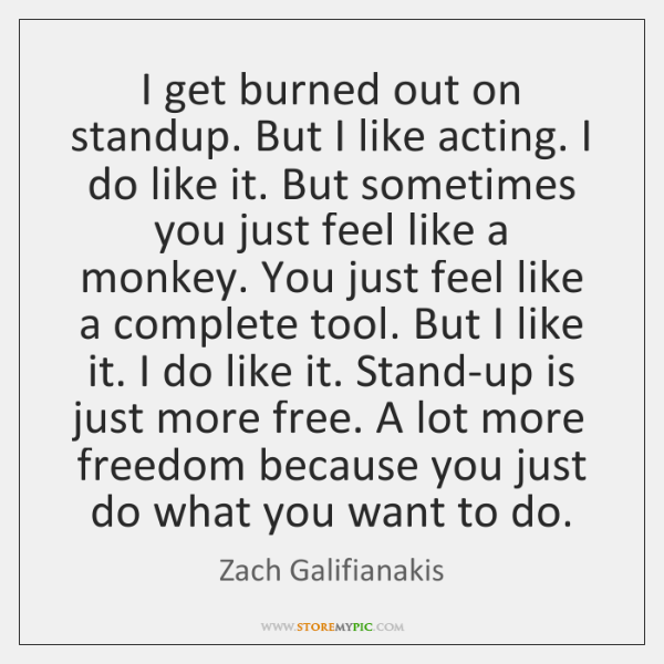 I get burned out on standup. But I like acting. I do ...