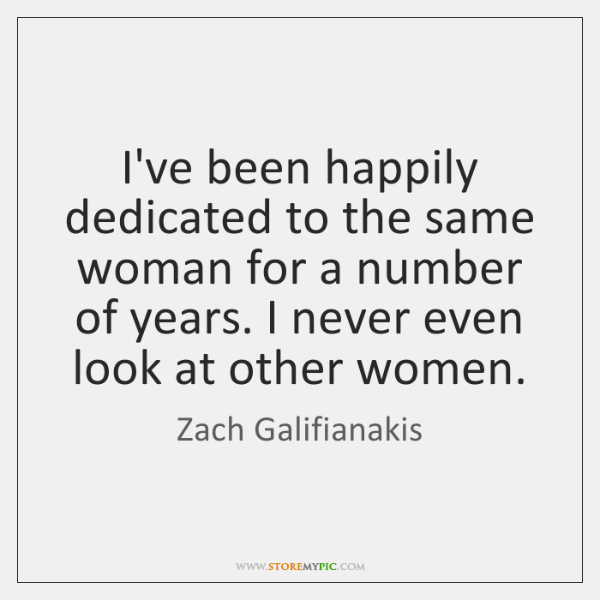 I've been happily dedicated to the same woman for a number of ...