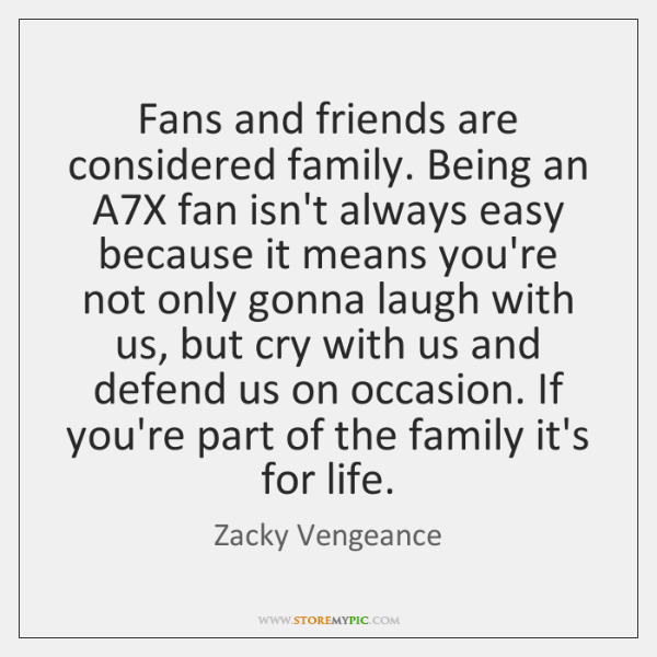 Fans and friends are considered family. Being an A7X fan isn't ...