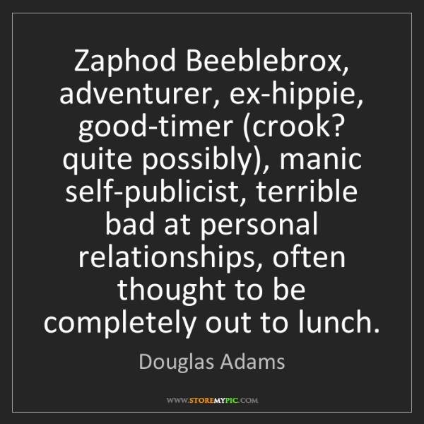 Douglas Adams: Zaphod Beeblebrox, adventurer, ex-hippie, good-timer...